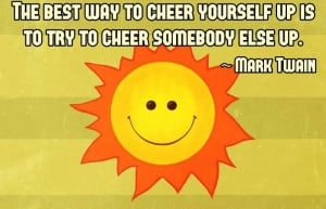 best-way-to-cheer-yourself-up-is-to-try-to-cheer-somebody-else-up.jpg ...