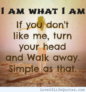 am what I am… If you don't like me..
