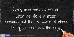 Every man needs a woman when his life is a mess, because just like the ...