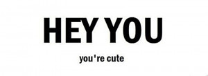 HEY YOU, you're cute