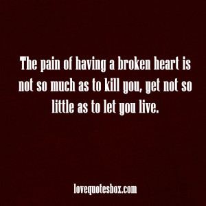 The pain of having a broken heart is not so much as to kill you,