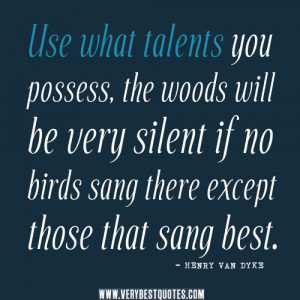 talent quotes, Use what talents you possess, the woods will be very ...