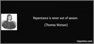 Repentance is never out of season. - Thomas Watson