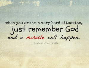 ... in a very hard situation, just remember god and a miracle will happen