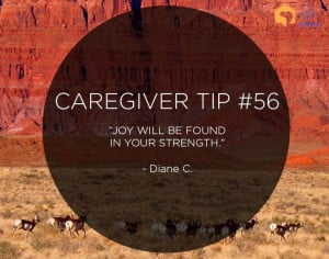"Caregiver Tip: ""Joy will be found in your strength."" –Diane C."