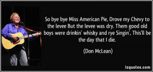 ... ' whisky and rye Singin', This'll be the day that I die. - Don McLean