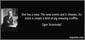 One has a nose. The nose scents and it chooses. An artist is simply a ...