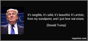 ... , from my standpoint, and I just love real estate. - Donald Trump