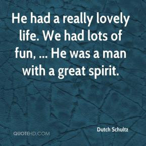 dutch schultz quote he had a really lovely life we had lots of fun he