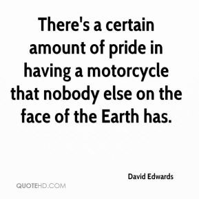 David Edwards - There's a certain amount of pride in having a ...