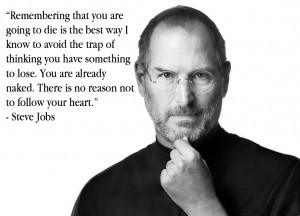 """... naked. There is no reason not to follow your hear."""" – Steve Jobs"""