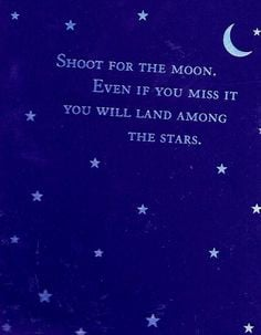 ... for the moon. Even if you miss it, You will land among The Stars More
