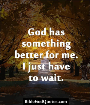 God has something better for me. I just have to wait. BibleGodQuotes ...