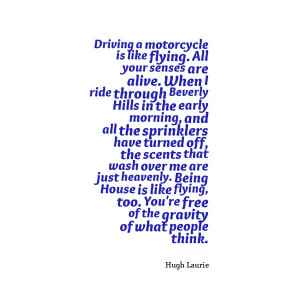 Driving a motorcycle is like flying. All your senses are alive. When I ...