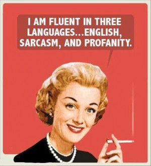 Am Fluent In Three Languages, English, Sarcasm And Profanity ""