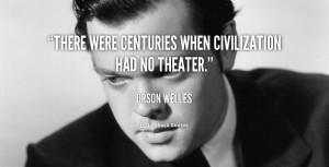 "There were centuries when civilization had no theater."""