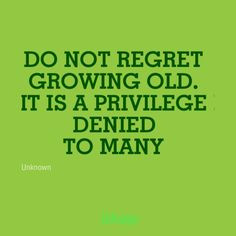 Do not regret growing old. It is a privilege denied to many ...