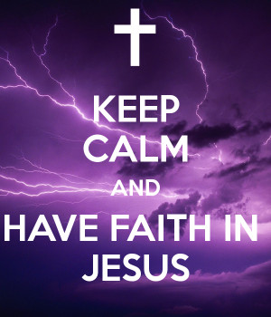 KEEP CALM AND HAVE FAITH IN JESUS
