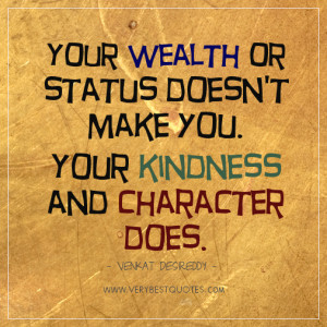 Your wealth or status doesn't make you. Your kindness and character ...