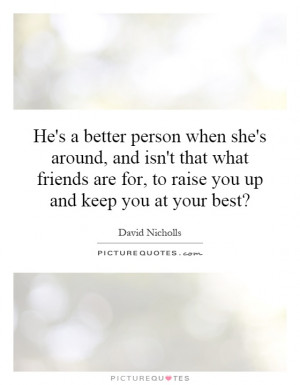 ... that what friends are for, to raise you up and keep you at your best