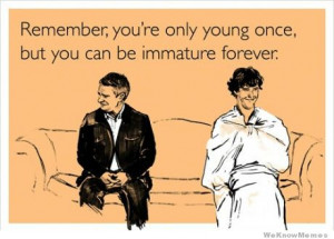 Remember you're only young once, but you can be immature forever
