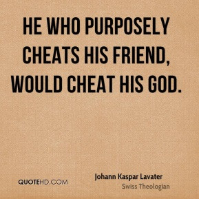 ... Lavater - He who purposely cheats his friend, would cheat his God