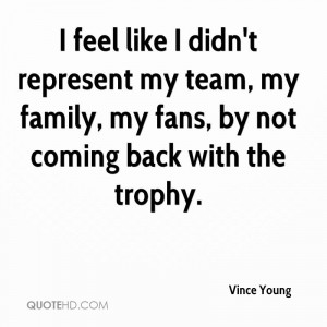 feel like I didn't represent my team, my family, my fans, by not ...
