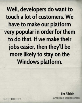 Well, developers do want to touch a lot of customers. We have to make ...