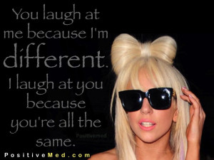 ... different. I laugh at you because you're all the same. Lady Gaga