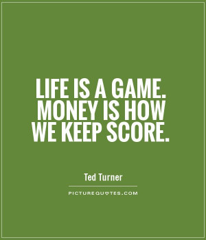 Life is a game. Money is how we keep score Picture Quote #1