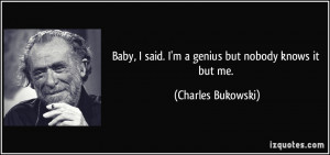 ... said. I'm a genius but nobody knows it but me. - Charles Bukowski