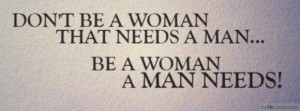 Don't Be A Woman That Needs A Man... Be A Woman That A Man Needs