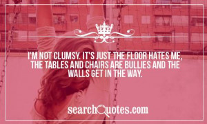 not clumsy. It's just the floor hates me, the tables and chairs ...