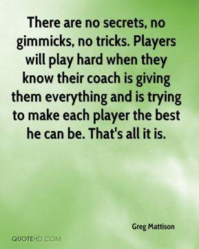 Greg Mattison - There are no secrets, no gimmicks, no tricks. Players ...