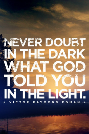 Never doubt in the dark what God told you in the light.