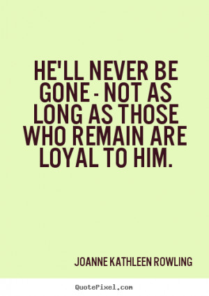 Friendship sayings - He'll never be gone - not as long as those who ...