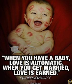 When you have a baby, love is automatic, when you get married, love is ...