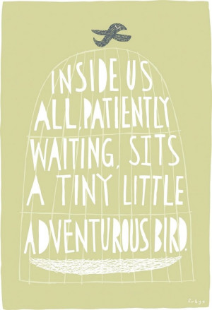 Inside us all, patiently waiting, sits a tiny little adventurous bird ...