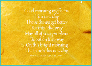 Good morning my friend, it's a new day quotes