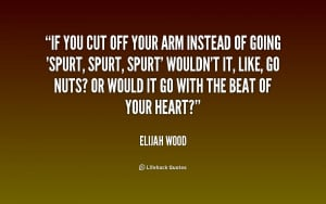 File Name : quote-Elijah-Wood-if-you-cut-off-your-arm-instead-215841 ...