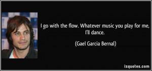 ... flow. Whatever music you play for me, I'll dance. - Gael Garcia Bernal