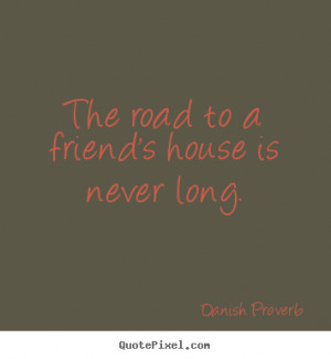 Friendship quotes - The road to a friend's house is never long.