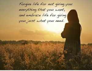 forgive life for not giving you everything you want and embrace life ...