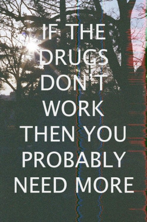 If the drugs don't work, then you probably need more. It's true.