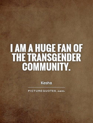 am a huge fan of the transgender community Picture Quote #1