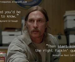 Then start asking the right fuckin' questions. | True Detective Quotes