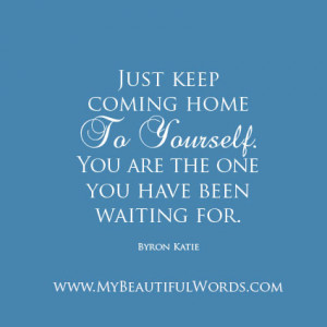 Just keep coming home to yourself.
