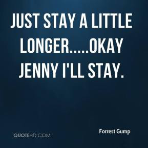 Forrest Gump - Just stay a little longer.....Okay Jenny I'll stay.
