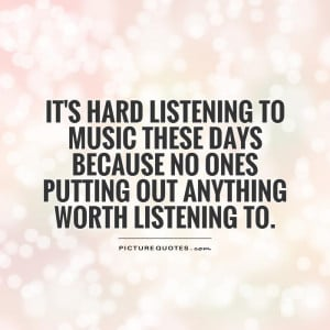 It's hard listening to music these days because no ones putting out ...