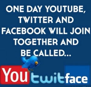 Quote of the Day: One day YouTube, Twitter and Facebook will join ...